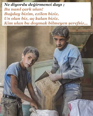 Ne diyordu değirmenci dayı ;   Bu nasıl çark ulan!   Buğday bizim, ezilen biziz.   Un olan biz, aç kalan biziz.   Kim ulan bu doymak bilmeyen şerefsiz, çalışan çocuklar, çocuk işçiler, küçük işçiler, fakirlik, garibanlık, un, un öğütmek, değirmenci