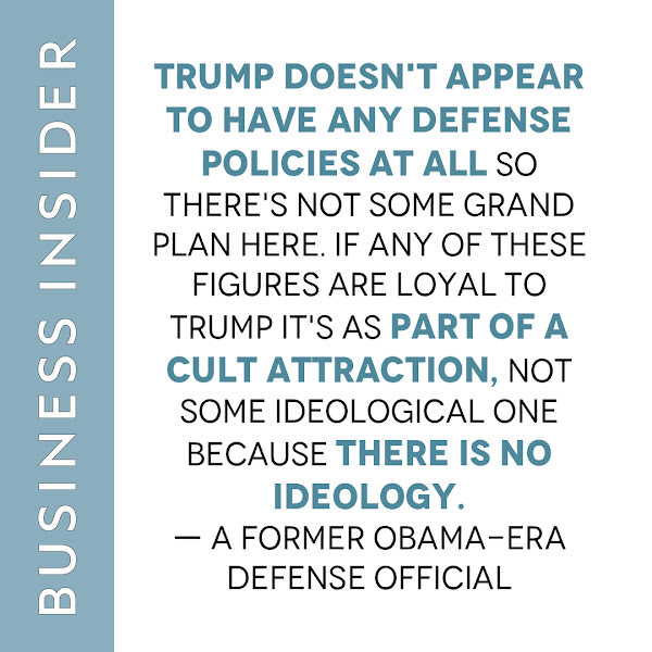 Trump doesn't appear to have any defense policies at all so there's not some grand plan here. If any of these figures are loyal to Trump it's as part of a cult attraction, not some ideological one because there is no ideology. — a former Obama-era Defense official