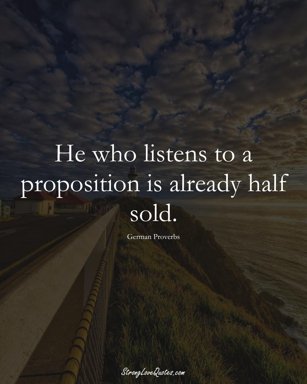 He who listens to a proposition is already half sold. (German Sayings);  #EuropeanSayings