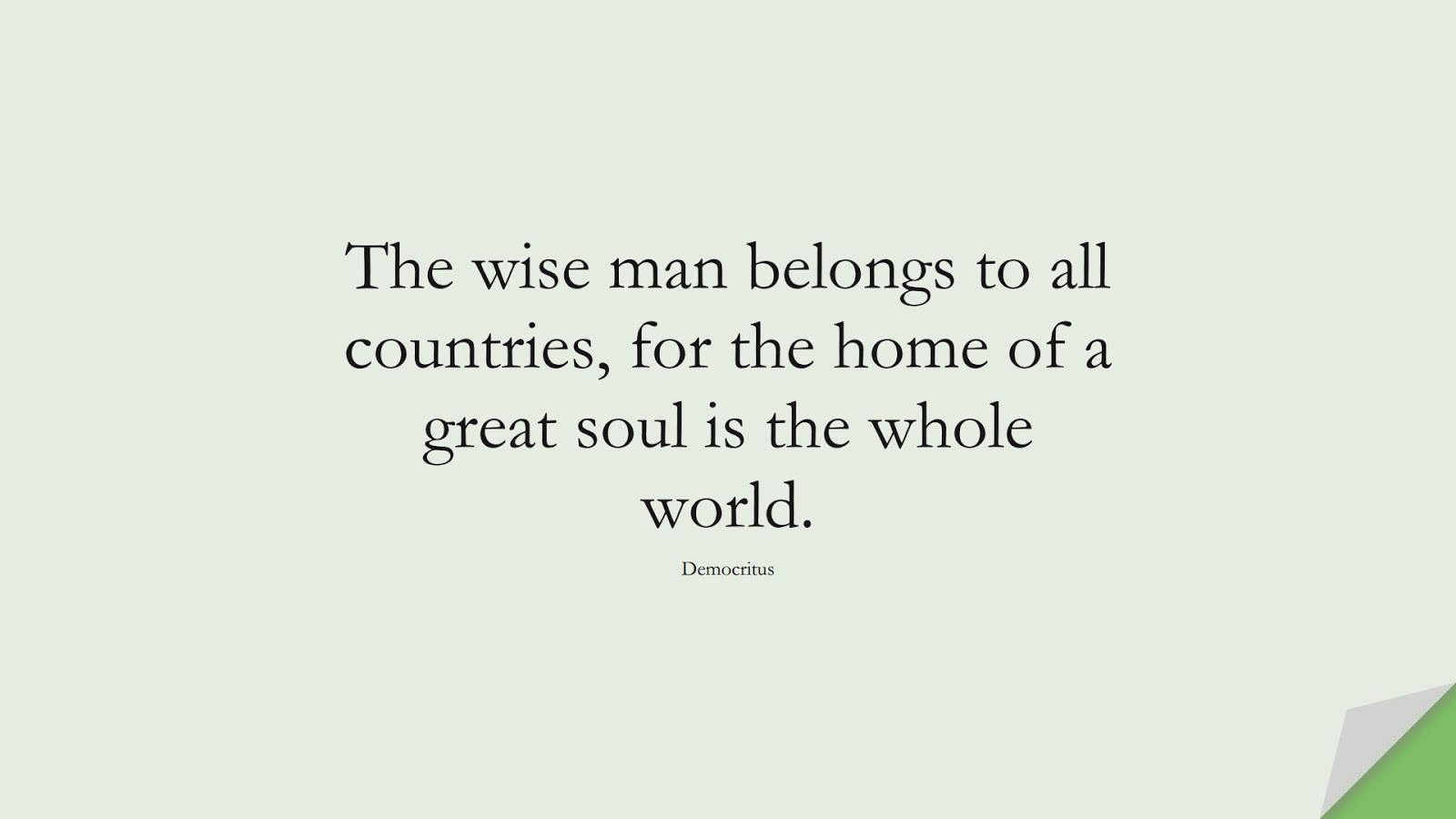 The wise man belongs to all countries, for the home of a great soul is the whole world. (Democritus);  #WordsofWisdom