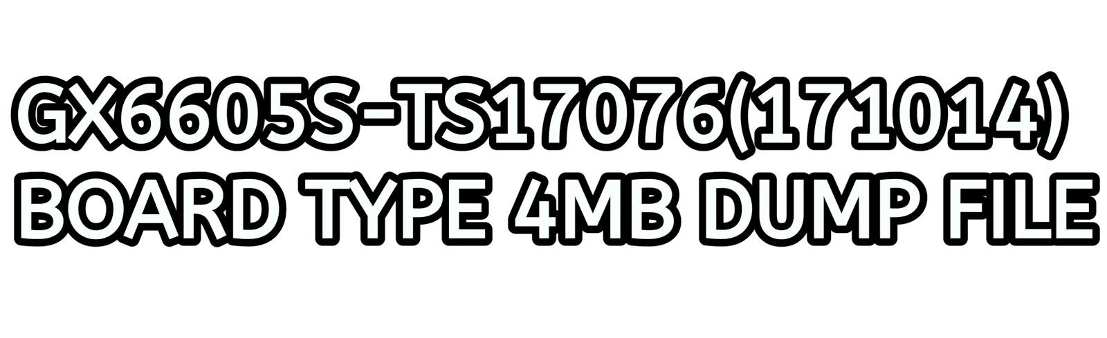GX6605S-TS17076(171014) BOARD TYPE 4MB DUMP FILE