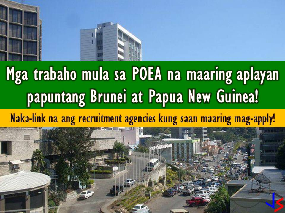 The following are a list of jobs from employment site or database of Philippine Overseas Employment Administration (POEA) for Brunei Darussalam and Papua New Guinea. The lists are job orders for this month of June. If you are looking for an international job opportunity, you may scroll the following.   Please be reminded that jbsolis.com is not a recruitment agency, all information in this article is taken from POEA job posting sites and being sort out for much easier use.   The contact information of recruitment agencies is also listed. Just click your desired jobs to view the recruiter's info where you can ask a further question and send your application. Any transaction entered with the following recruitment agencies is at applicants risk and account.