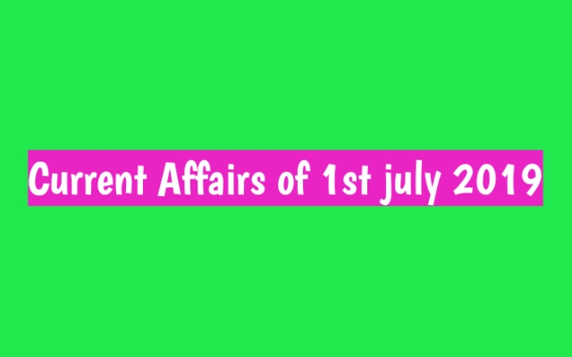 Daily Current affair of July 2019 0n 1st July,current affairs