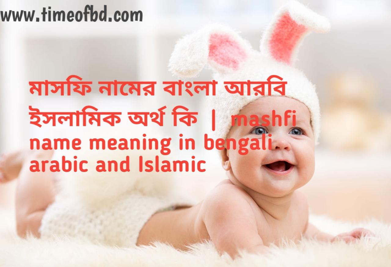 মাসফি নামের অর্থ কী, মাসফি নামের বাংলা অর্থ কি, মাসফি নামের ইসলামিক অর্থ কি, mashfi name meaning in bengali
