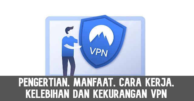 Pengertian VPN, Manfaat VPN, Kelebihan VPN, Kekurangan VPN