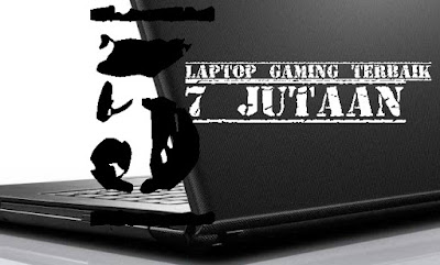 Laptop Gaming Terbaik 7 Jutaan
