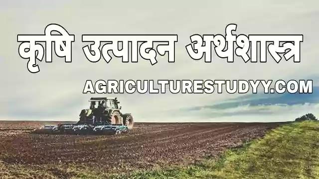 कृषि उत्पादन अर्थशास्त्र क्या है अर्थ, परिभाषा, agricultural production economics in hindi, कृषि उत्पादन अर्थशास्त्र के उद्देश्य, उपयोगिता एवं प्रकृति