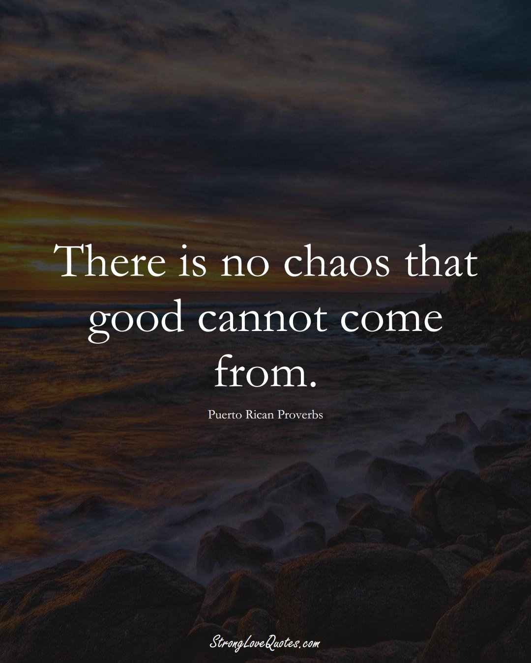 There is no chaos that good cannot come from. (Puerto Rican Sayings);  #CaribbeanSayings