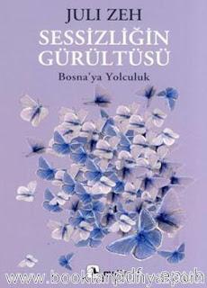 Juli Zeh - Sessizliğin Gürültüsü: Bosna'ya Yolculuk