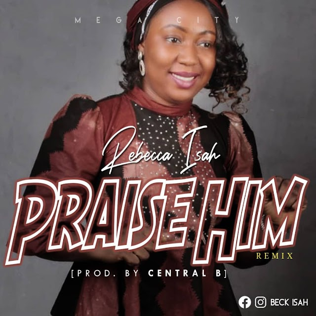 [Download Mp3] Rebecca Isah – Praise Him Remix