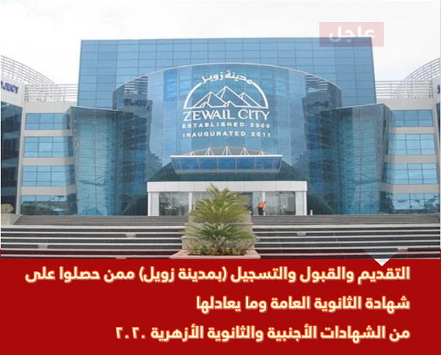 التقديم والقبول والتسجيل (بمدينة زويل) ممن حصلوا على شهادة الثانوية العامة وما يعادلها من الشهادات الأجنبية والثانوية الأزهرية 2020