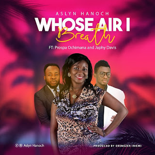 Whose Air I Breathe - Aslyn Hanoch [Mp3, Lyrics, Video] Ft. Japhy Davis, Prospa Ochimana
