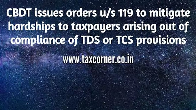 CBDT issues orders u/s 119 to mitigate hardships to taxpayers arising out of compliance of TDS or TCS provisions