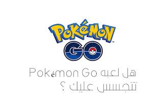 هل لعبه Pokémon Go تتجسس عليك أم لا ؟!