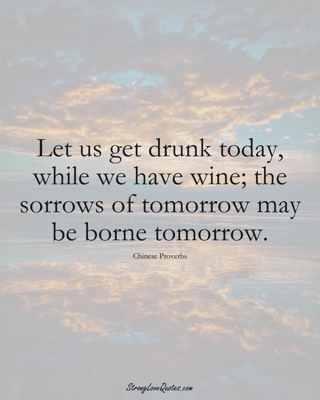 Let us get drunk today, while we have wine; the sorrows of tomorrow may be borne tomorrow. (Chinese Sayings);  #AsianSayings