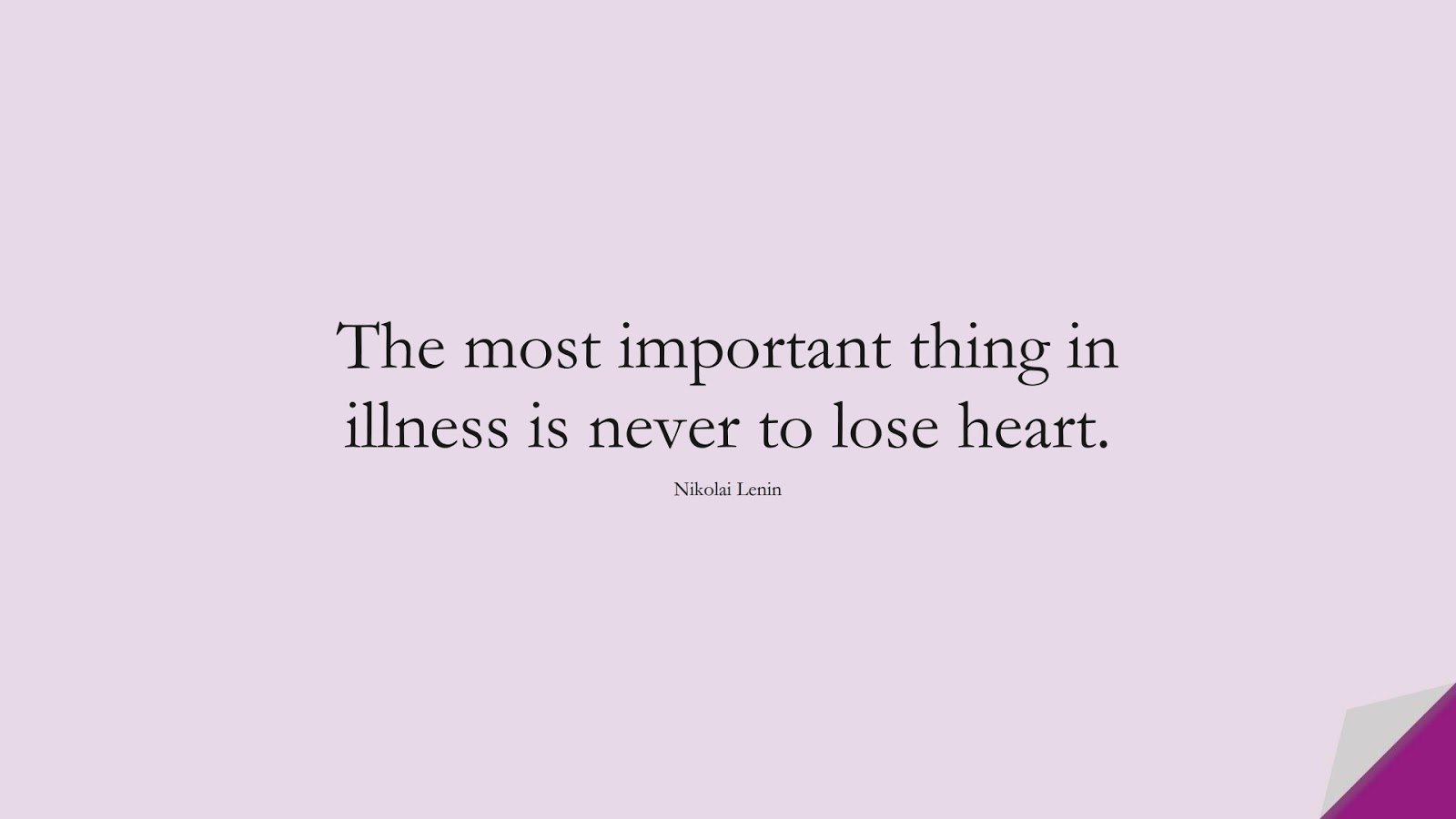 The most important thing in illness is never to lose heart. (Nikolai Lenin);  #HealthQuotes