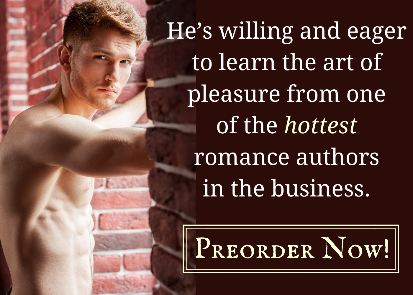 Shirtless white man braced on red brick wall. Text: He's willing and eager to learn the art of pleasure from one of the hottest romance authors in the business. Preorder now!