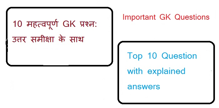 10 महत्वपूर्ण GK प्रश्न: उत्तर समीक्षा के साथ (Top 10 Question with explained answers) | important GK Questions