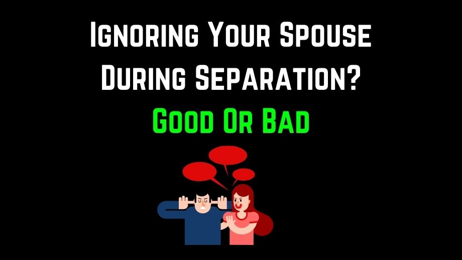 Ignoring Your Spouse During Separation? Good Or Bad