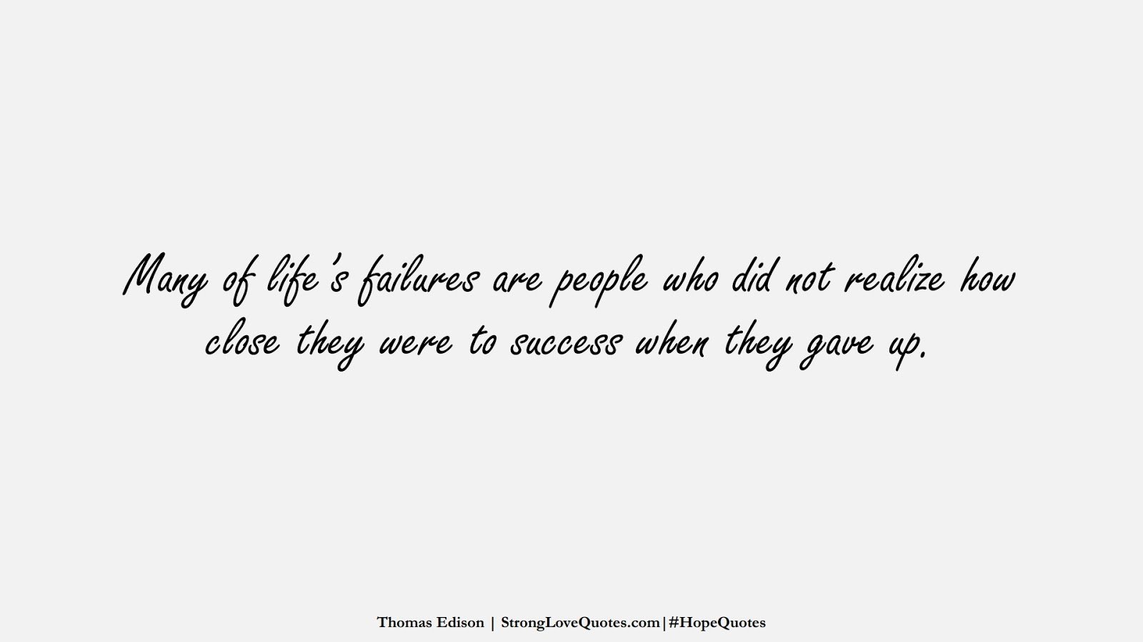 Many of life's failures are people who did not realize how close they were to success when they gave up. (Thomas Edison);  #HopeQuotes
