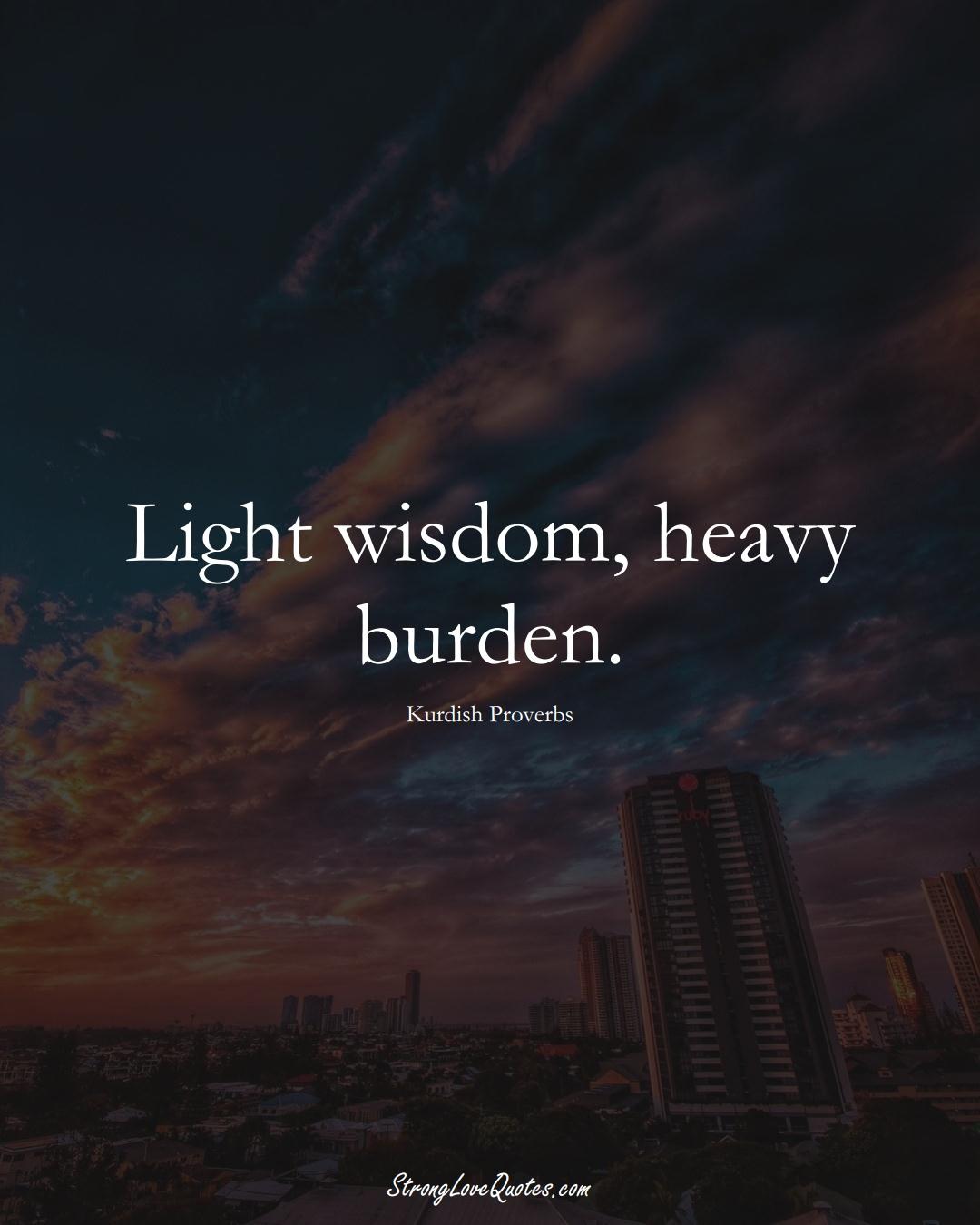 Light wisdom, heavy burden. (Kurdish Sayings);  #aVarietyofCulturesSayings