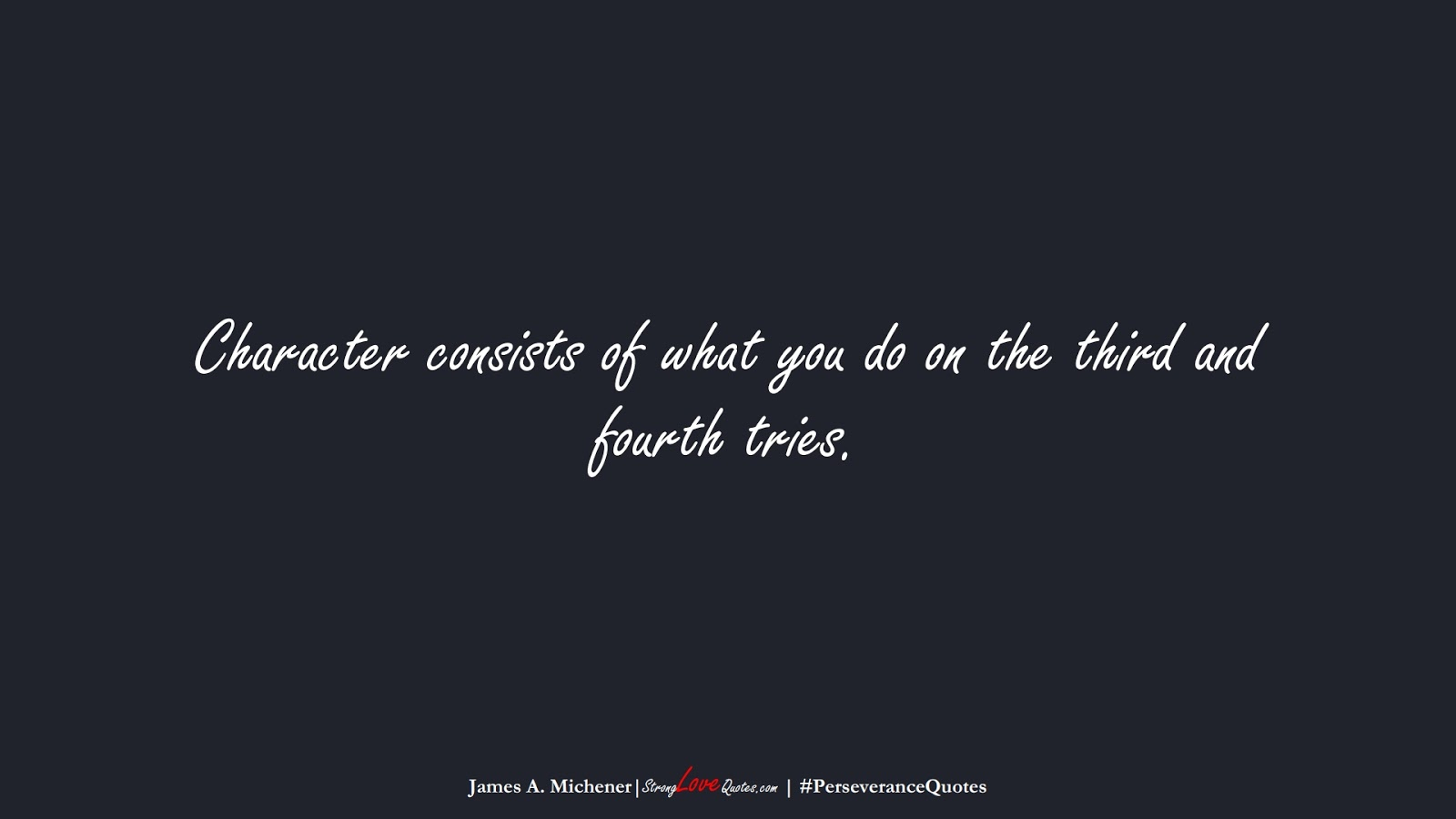 Character consists of what you do on the third and fourth tries. (James A. Michener);  #PerseveranceQuotes
