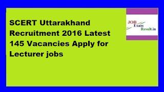 SCERT Uttarakhand Recruitment 2016 Latest 145 Vacancies Apply for Lecturer jobs