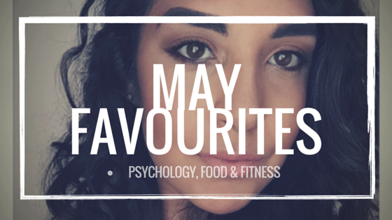 May Favourites - http://psychologyfoodandfitness.blogspot.co.uk