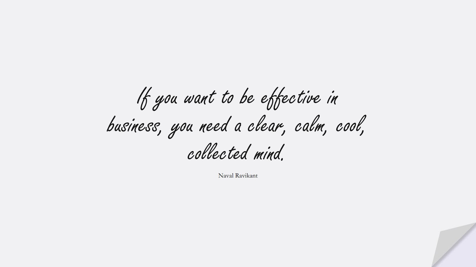 If you want to be effective in business, you need a clear, calm, cool, collected mind. (Naval Ravikant);  #CalmQuotes
