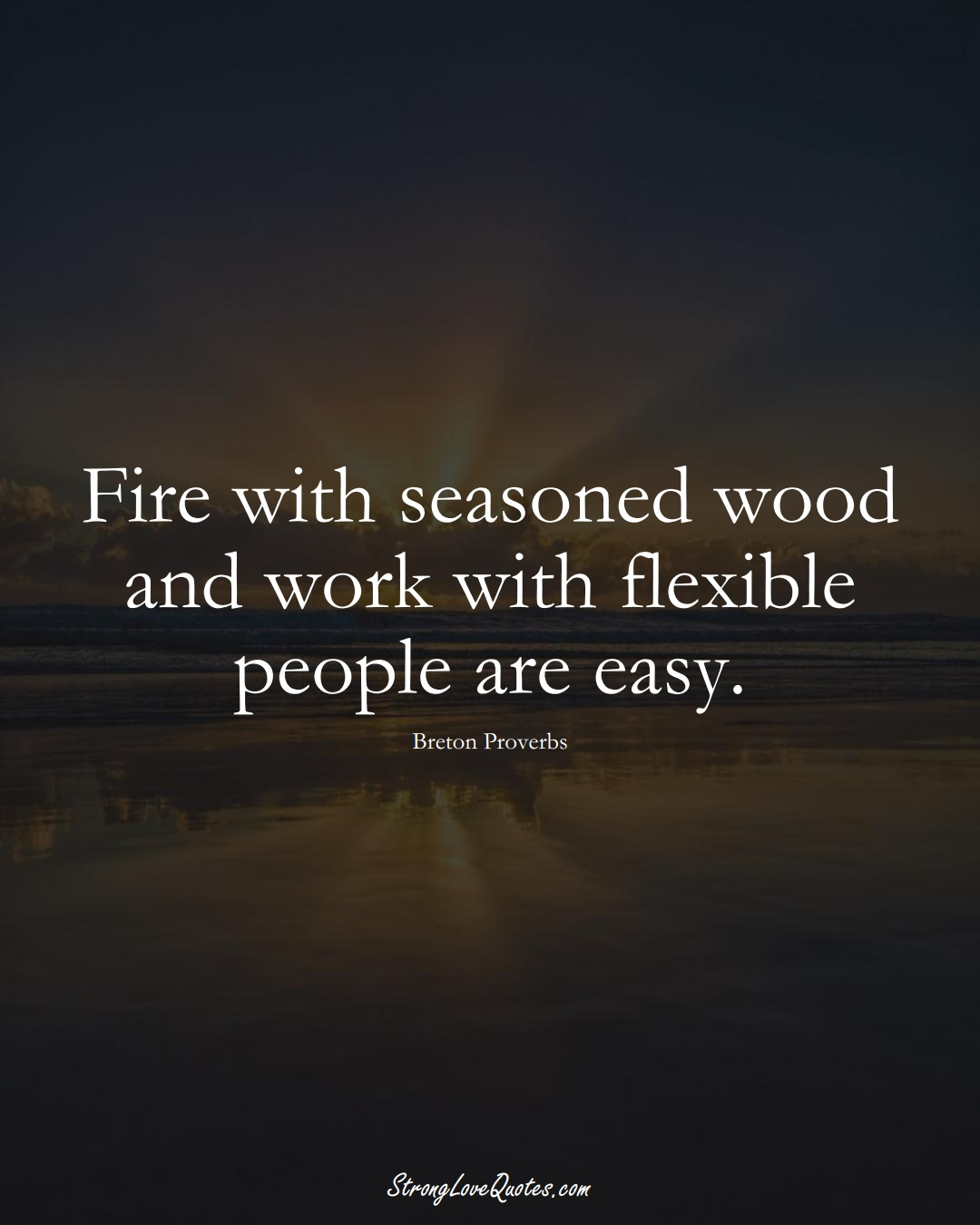 Fire with seasoned wood and work with flexible people are easy. (Breton Sayings);  #aVarietyofCulturesSayings