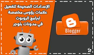 الإعدادات الصحيحة لتفعيل علامات رؤوس مخصصة لبرامج الروبوت في مدونات بلوجر