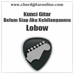 Chord Lobow Belum Siap Aku Kehilanganmu
