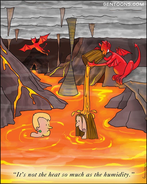 "scene: Hell.  an underground cavern with a lake of lava and steam. Two sinners are up to their necks in fiery brimstone, and from a cliff above them a winged red demon pours a buck of hot lava onto their heads.   One sinner says to the other, ""It's not the heat, so much as the humidity."""