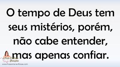 O tempo de Deus tem seus mistérios, porém, não cabe entender, mas apenas confiar.