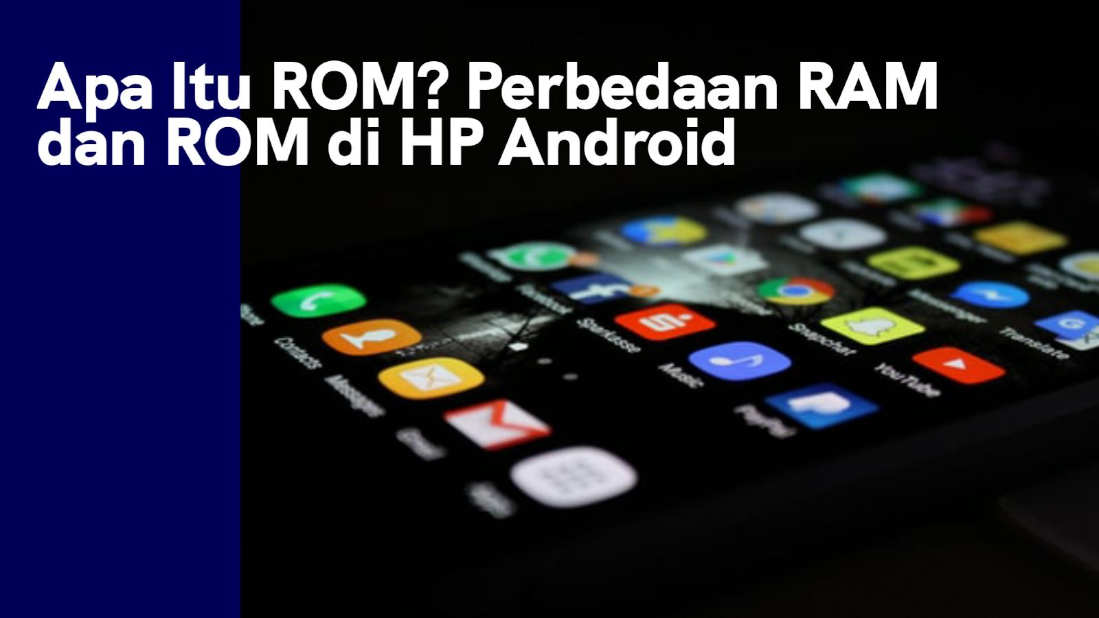 Apa Itu ROM? Perbedaan RAM dan ROM di HP Android