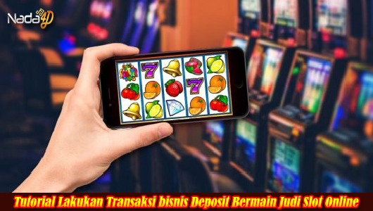 Tutorial Lakukan Transaksi bisnis Deposit Bermain Judi Slot Online