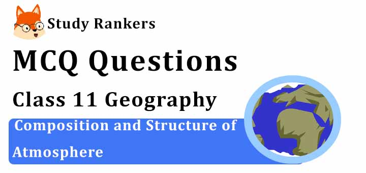 MCQ Questions for Class 11 Geography: Ch 8 Composition and Structure of Atmosphere