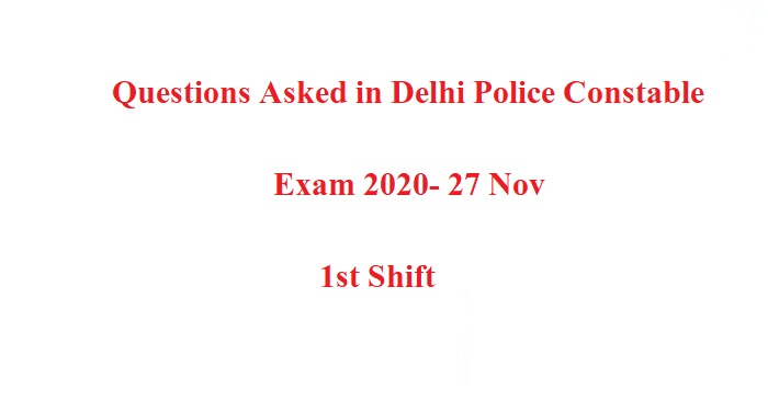 Questions Asked in Delhi Police Constable Exam 2020- 27 Nov, 1st Shift