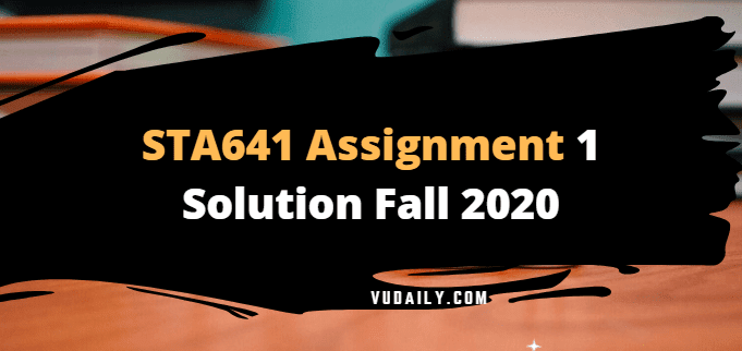 STA641 Assignment No.1 Solution Fall 2020
