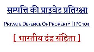 संपत्ति की प्राइवेट प्रतिरक्षा | Private defence of property | Ipc 103 , llb hindi notes , law collage sikar