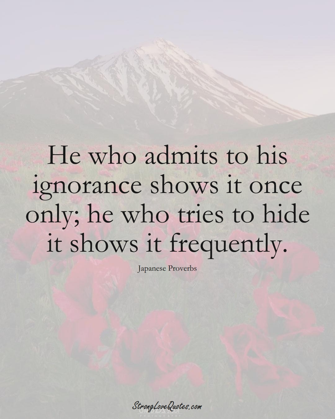He who admits to his ignorance shows it once only; he who tries to hide it shows it frequently. (Japanese Sayings);  #AsianSayings