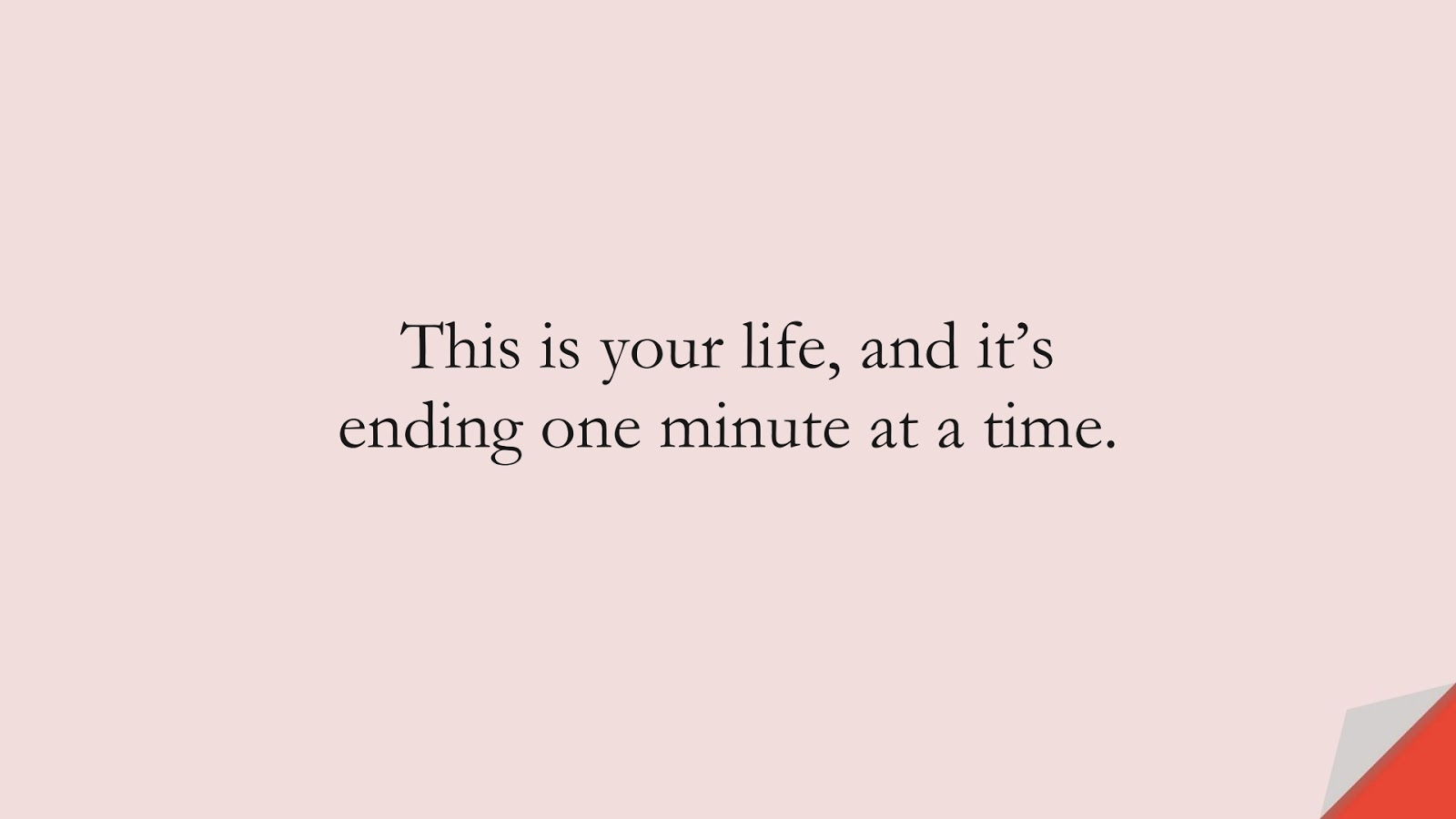 This is your life, and it's ending one minute at a time.FALSE