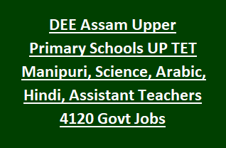 DEE Assam Upper Primary Schools UP TET Manipuri, Science, Arabic, Hindi, Assistant Teachers 4120 Govt Jobs Online Recruitment 2018