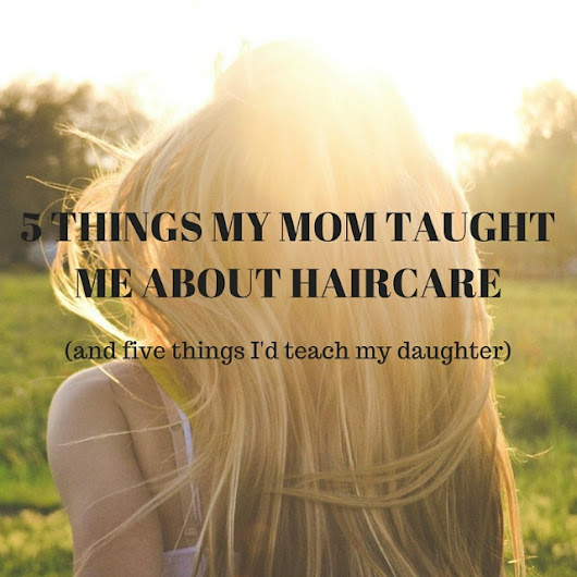 Five things my mom taught me about haircare (and five things I'd teach my daughter)