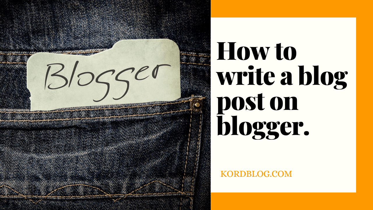 How to create a blog and write first blog post on Blogger. - Kord Blog