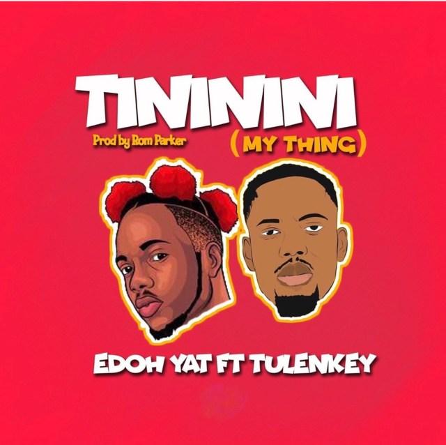 Edoh YAT – Tininini (My Thing) Ft. Tulenkey (Prod. By Rom Parker)