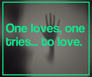 One loves, one tries... to love.