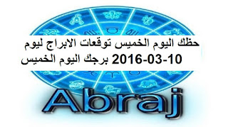 حظك اليوم الخميس توقعات الابراج ليوم 10-03-2016 برجك اليوم الخميس