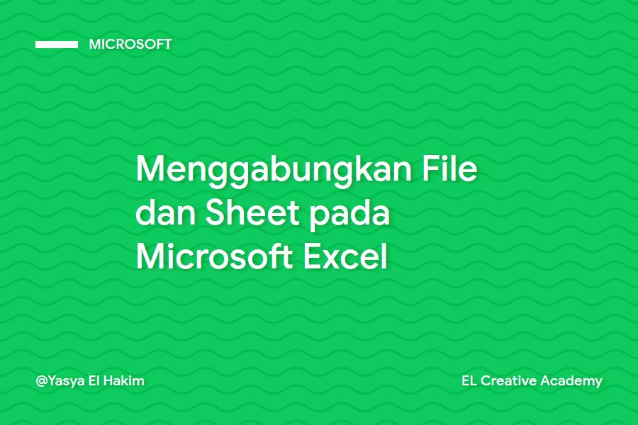 Cara Menggabungkan File dan Sheet pada Microsoft Excel