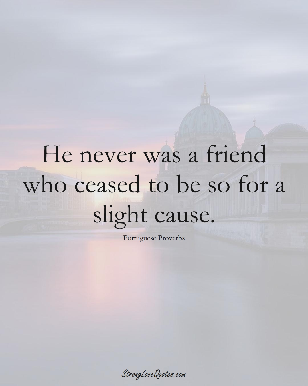 He never was a friend who ceased to be so for a slight cause. (Portuguese Sayings);  #EuropeanSayings